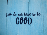 You do not have to be good